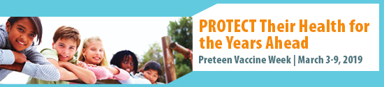 "Pretten Vaccine Week 2019 banner: picture of children with caption: ""Protect their Health for the Years Ahead, Preteen Vaccine Week March 3-9, 2019."""