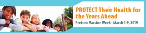 """Pretten Vaccine Week 2019 banner: picture of children with caption: """"Protect their Health for the Years Ahead, Preteen Vaccine Week March 3-9, 2019."""""""